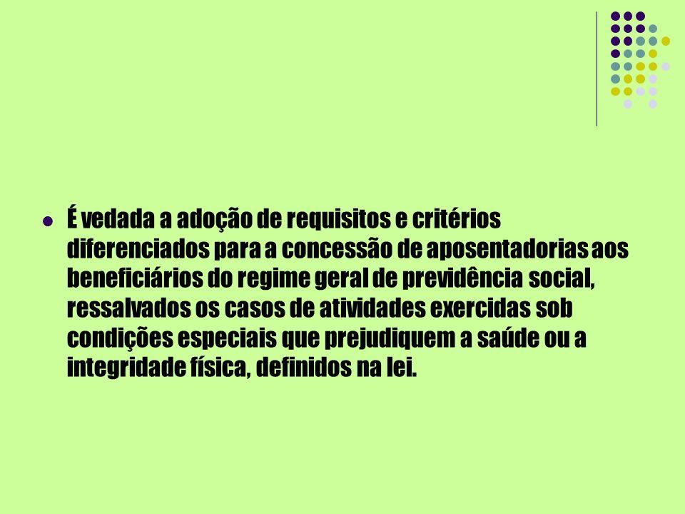 É vedada a adoção de requisitos e critérios diferenciados para a concessão de aposentadorias aos beneficiários do regime geral de previdência social, ressalvados os casos de atividades exercidas sob condições especiais que prejudiquem a saúde ou a integridade física, definidos na lei.