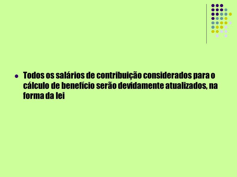 Todos os salários de contribuição considerados para o cálculo de benefício serão devidamente atualizados, na forma da lei