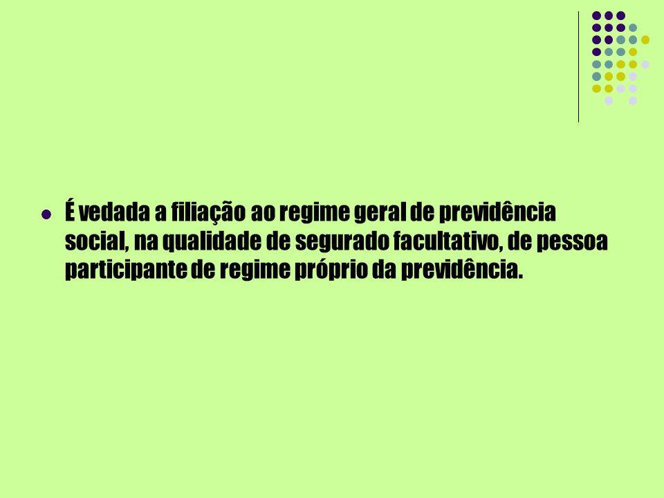 É vedada a filiação ao regime geral de previdência social, na qualidade de segurado facultativo, de pessoa participante de regime próprio da previdência.