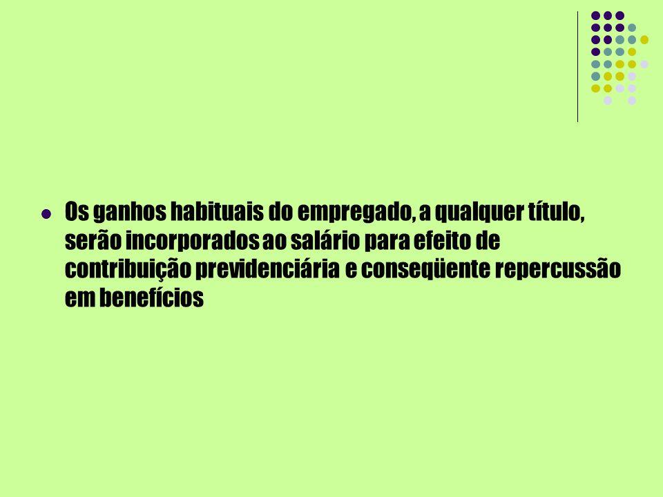 Os ganhos habituais do empregado, a qualquer título, serão incorporados ao salário para efeito de contribuição previdenciária e conseqüente repercussão em benefícios