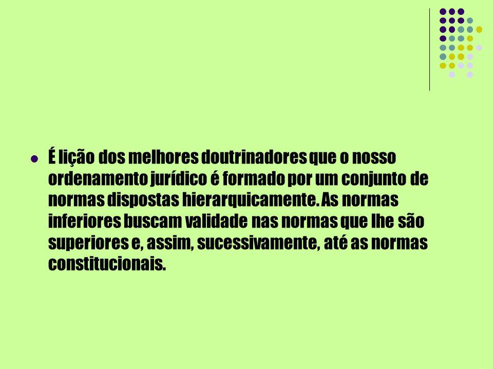 É lição dos melhores doutrinadores que o nosso ordenamento jurídico é formado por um conjunto de normas dispostas hierarquicamente.