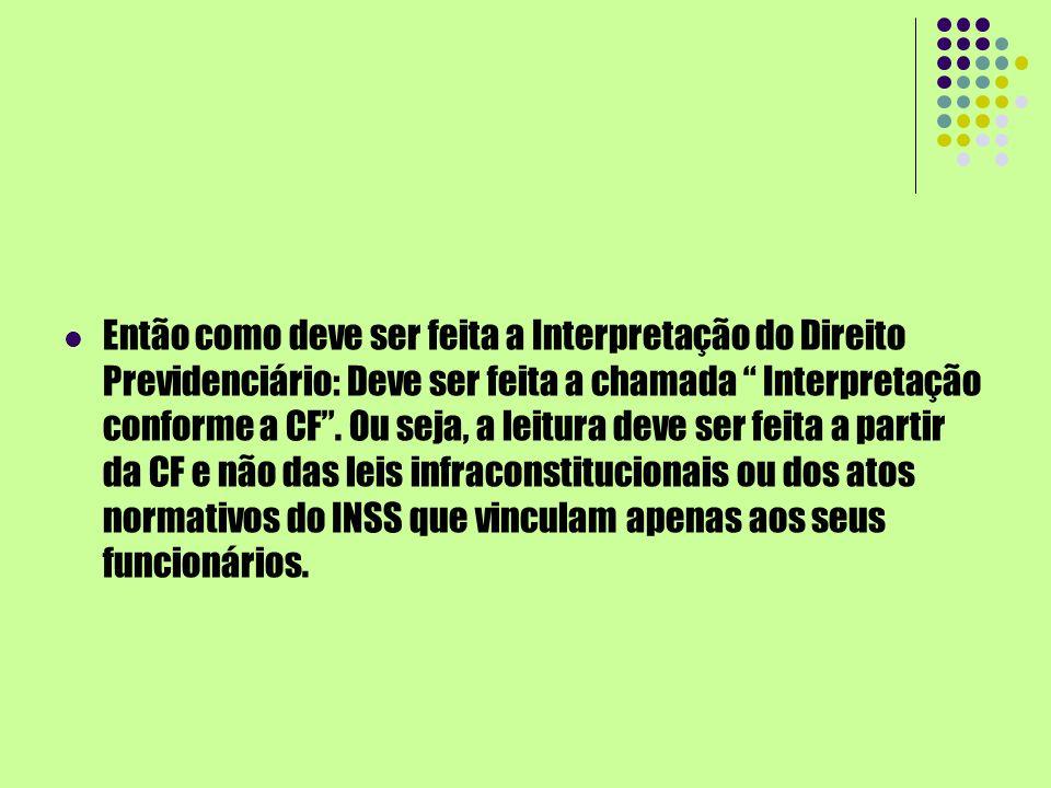 Então como deve ser feita a Interpretação do Direito Previdenciário: Deve ser feita a chamada Interpretação conforme a CF .