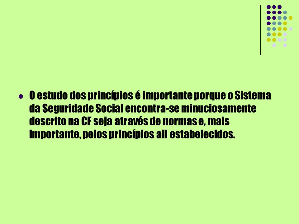 O estudo dos princípios é importante porque o Sistema da Seguridade Social encontra-se minuciosamente descrito na CF seja através de normas e, mais importante, pelos princípios ali estabelecidos.