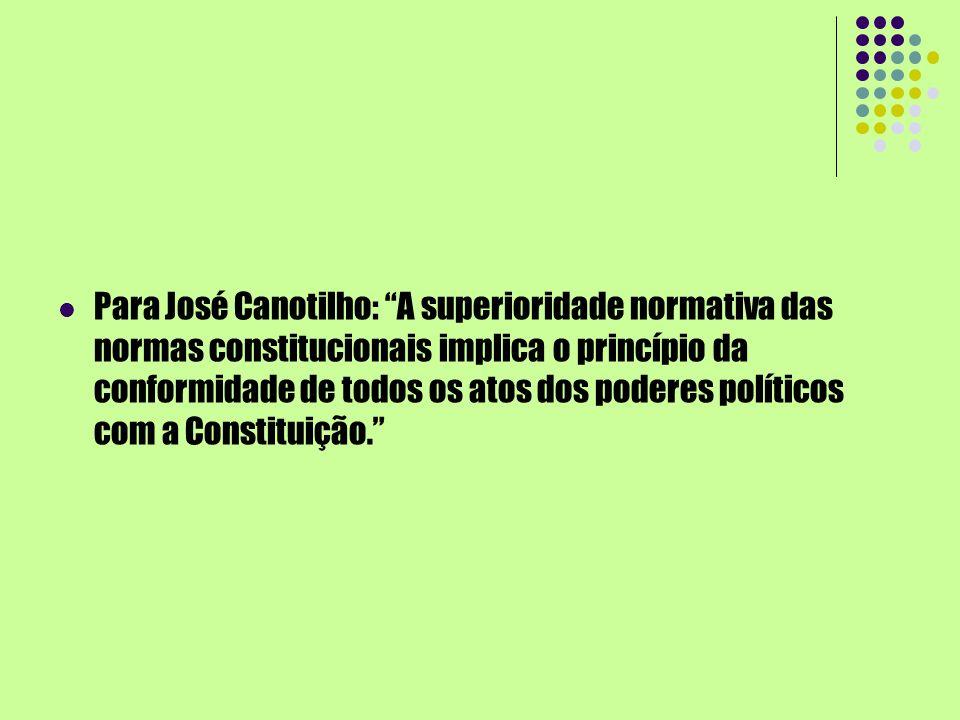 Para José Canotilho: A superioridade normativa das normas constitucionais implica o princípio da conformidade de todos os atos dos poderes políticos com a Constituição.