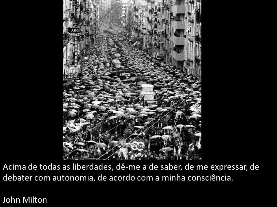 Acima de todas as liberdades, dê-me a de saber, de me expressar, de debater com autonomia, de acordo com a minha consciência.