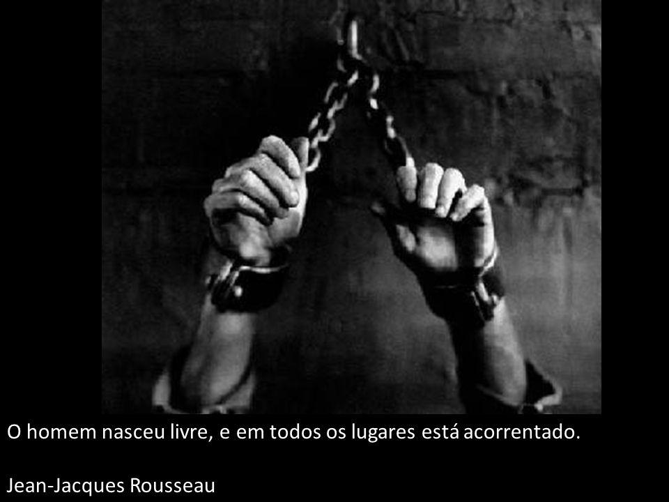 O homem nasceu livre, e em todos os lugares está acorrentado.