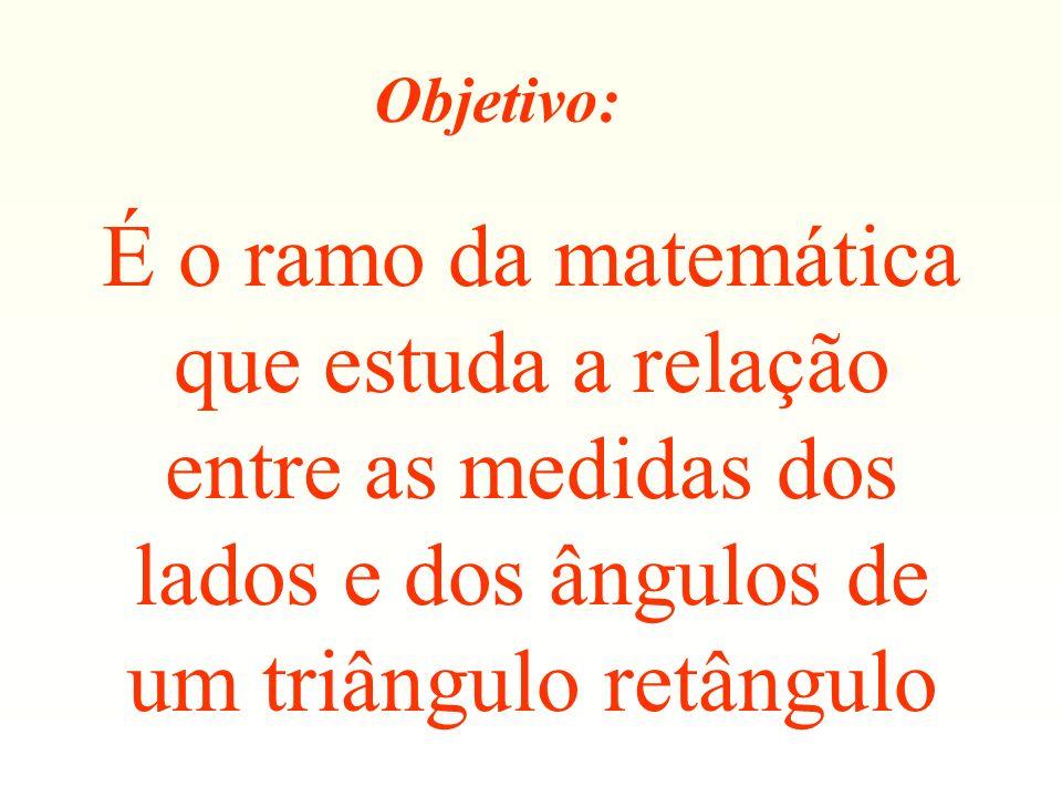 Objetivo:É o ramo da matemática que estuda a relação entre as medidas dos lados e dos ângulos de um triângulo retângulo.