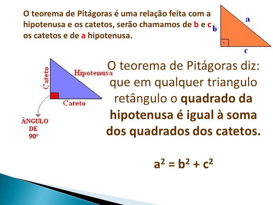 O teorema de Pitágoras é uma relação feita com a hipotenusa e os catetos, serão chamamos de b e c os catetos e de a hipotenusa.