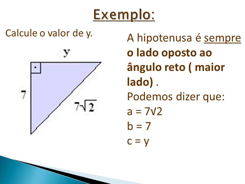 Exemplo: Calcule o valor de y. A hipotenusa é sempre o lado oposto ao ângulo reto ( maior lado) .