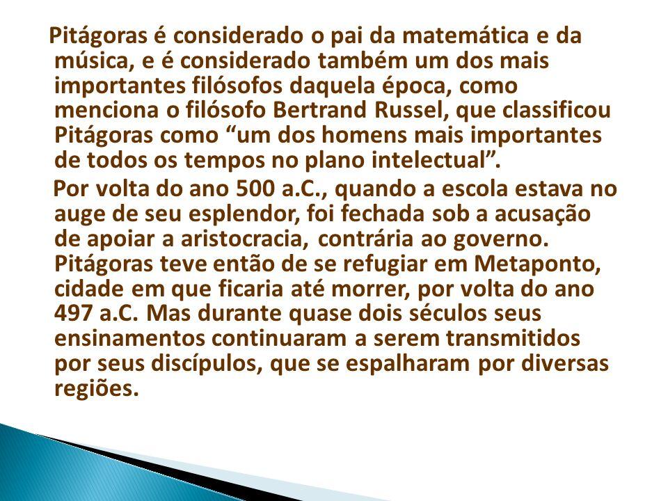 Pitágoras é considerado o pai da matemática e da música, e é considerado também um dos mais importantes filósofos daquela época, como menciona o filósofo Bertrand Russel, que classificou Pitágoras como um dos homens mais importantes de todos os tempos no plano intelectual .