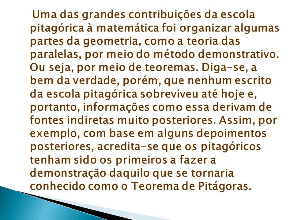 Uma das grandes contribuições da escola pitagórica à matemática foi organizar algumas partes da geometria, como a teoria das paralelas, por meio do método demonstrativo.