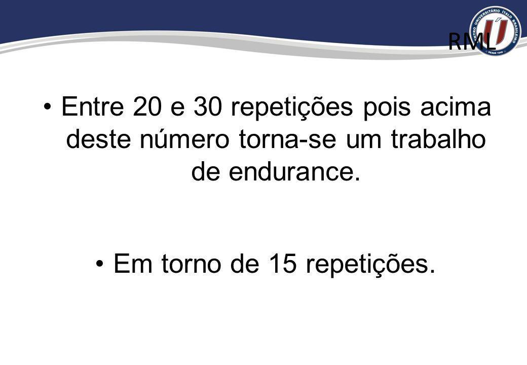 RML Entre 20 e 30 repetições pois acima deste número torna-se um trabalho de endurance.