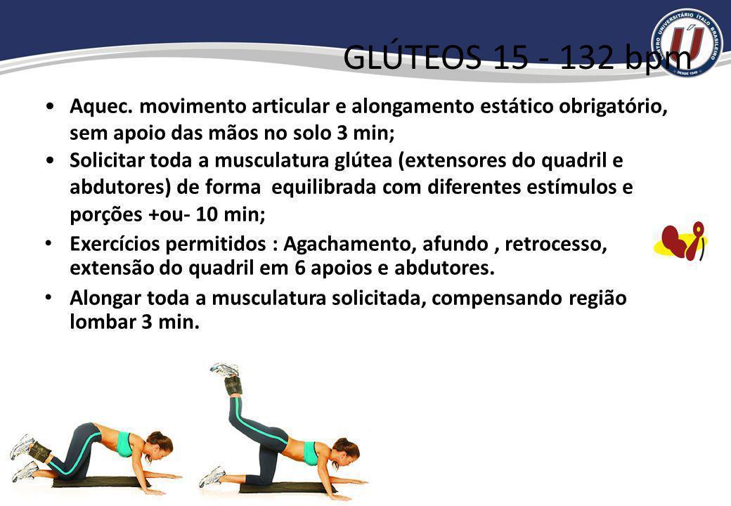 GLÚTEOS 15 - 132 bpm Aquec. movimento articular e alongamento estático obrigatório, sem apoio das mãos no solo 3 min;