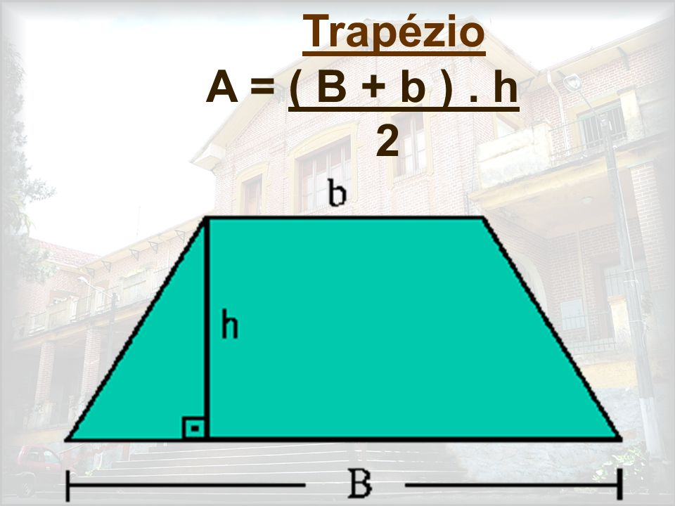 Trapézio A = ( B + b ) . h 2