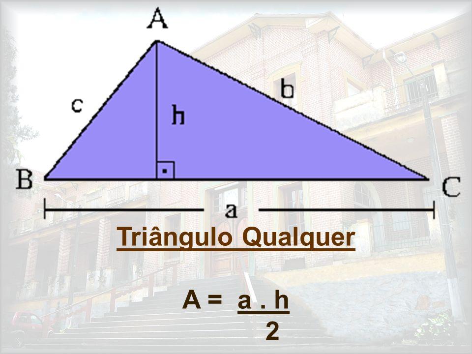 Triângulo Qualquer A = a . h 2