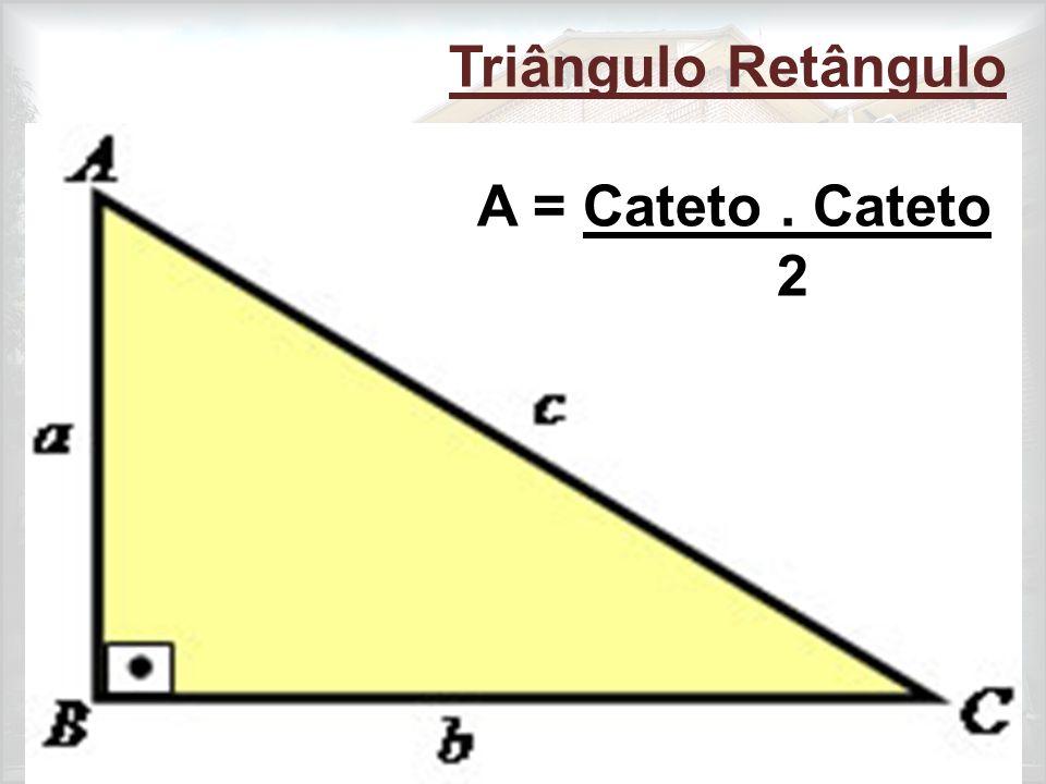 Triângulo Retângulo A = Cateto . Cateto 2