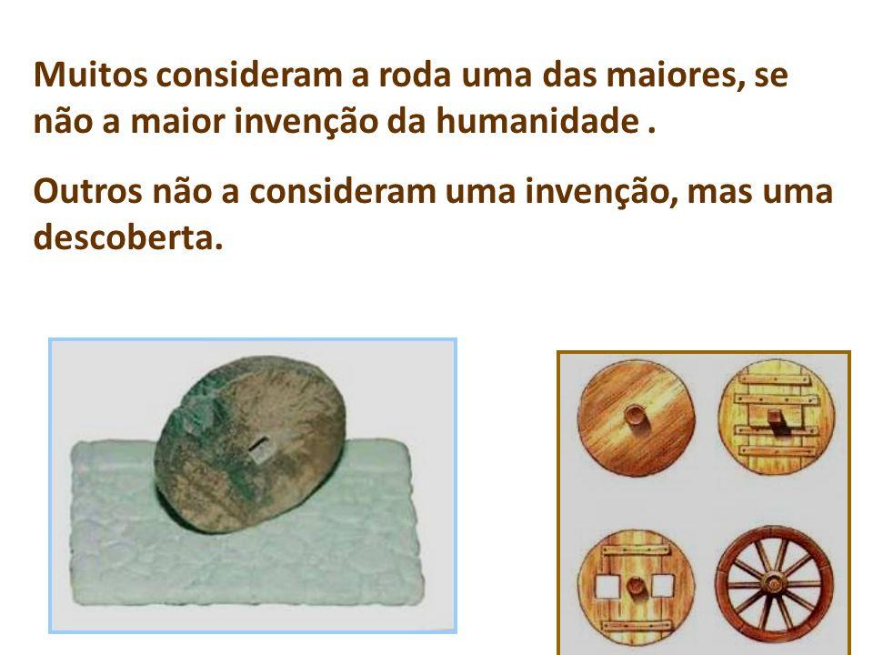 Muitos consideram a roda uma das maiores, se não a maior invenção da humanidade .