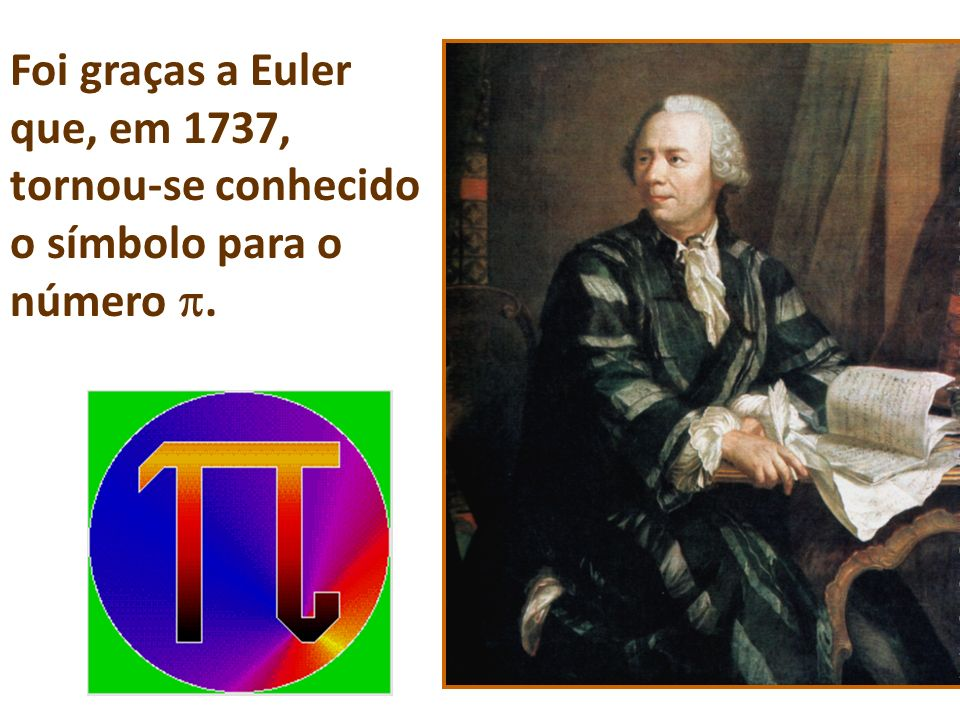 Foi graças a Euler que, em 1737, tornou-se conhecido o símbolo para o número .
