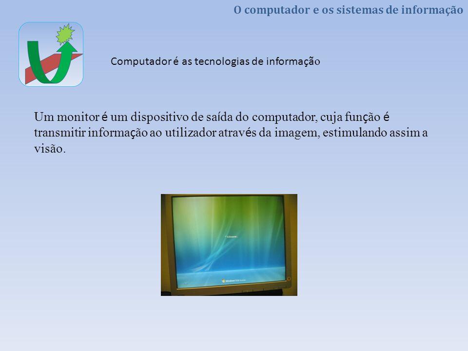 Um monitor é um dispositivo de saída do computador, cuja função é transmitir informação ao utilizador através da imagem, estimulando assim a visão.