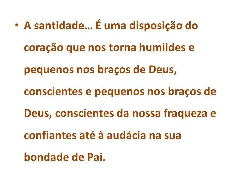 A santidade… É uma disposição do coração que nos torna humildes e pequenos nos braços de Deus, conscientes e pequenos nos braços de Deus, conscientes da nossa fraqueza e confiantes até à audácia na sua bondade de Pai.