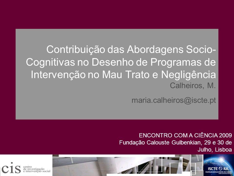 Contribuição das Abordagens Socio-Cognitivas no Desenho de Programas de Intervenção no Mau Trato e Negligência Calheiros, M. maria.calheiros@iscte.pt