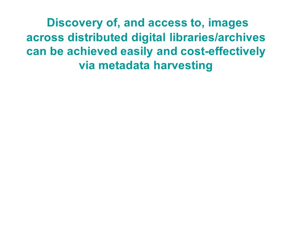 Discovery of, and access to, images across distributed digital libraries/archives can be achieved easily and cost-effectively via metadata harvesting