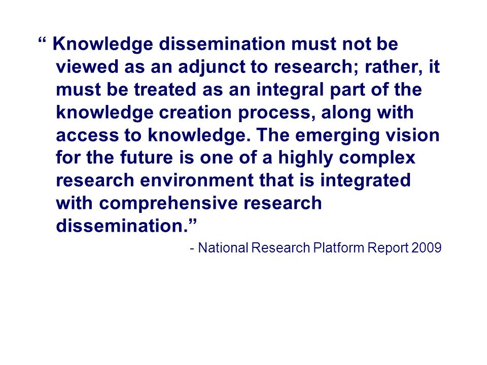 Knowledge dissemination must not be viewed as an adjunct to research; rather, it must be treated as an integral part of the knowledge creation process, along with access to knowledge. The emerging vision for the future is one of a highly complex research environment that is integrated with comprehensive research dissemination.