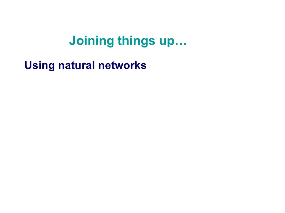 Joining things up… Using natural networks
