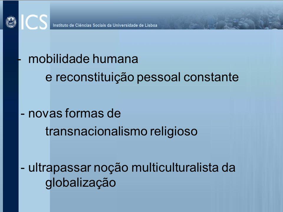 - mobilidade humana e reconstituição pessoal constante. - novas formas de. transnacionalismo religioso.