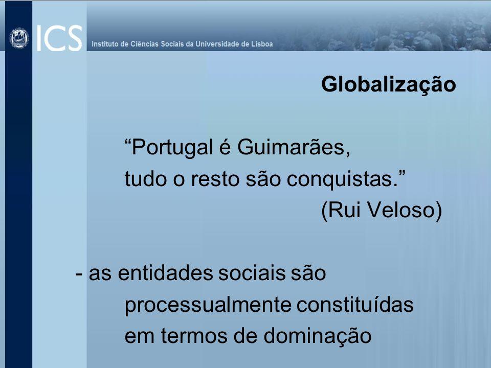 Globalização Portugal é Guimarães, tudo o resto são conquistas. (Rui Veloso) - as entidades sociais são.