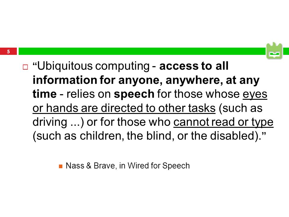 Ubiquitous computing - access to all information for anyone, anywhere, at any time - relies on speech for those whose eyes or hands are directed to other tasks (such as driving ...) or for those who cannot read or type (such as children, the blind, or the disabled).