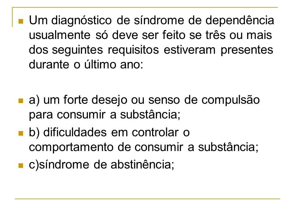 Um diagnóstico de síndrome de dependência usualmente só deve ser feito se três ou mais dos seguintes requisitos estiveram presentes durante o último ano: