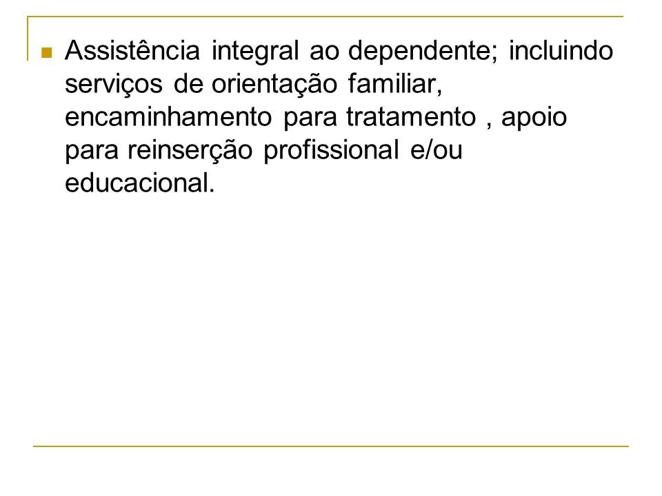 Assistência integral ao dependente; incluindo serviços de orientação familiar, encaminhamento para tratamento , apoio para reinserção profissional e/ou educacional.