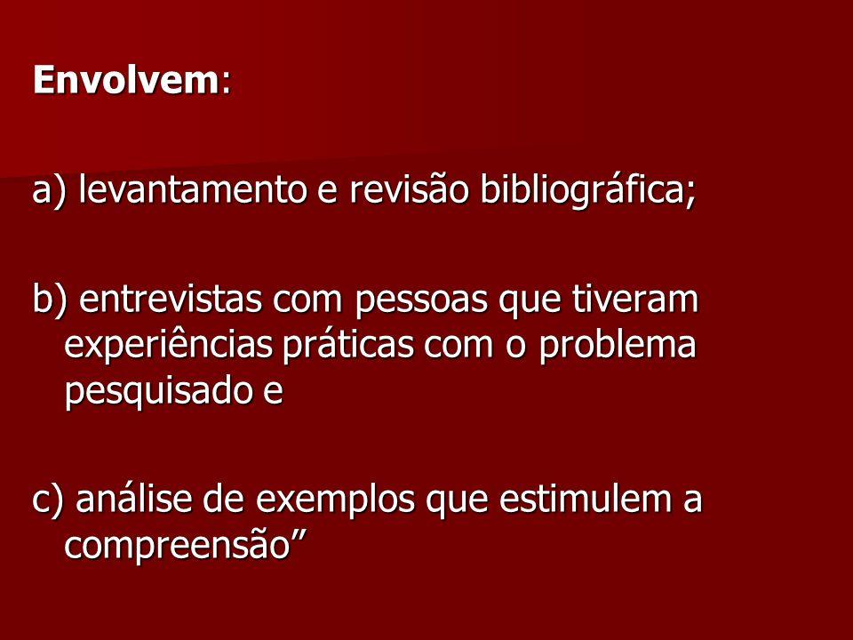 Envolvem: a) levantamento e revisão bibliográfica; b) entrevistas com pessoas que tiveram experiências práticas com o problema pesquisado e.