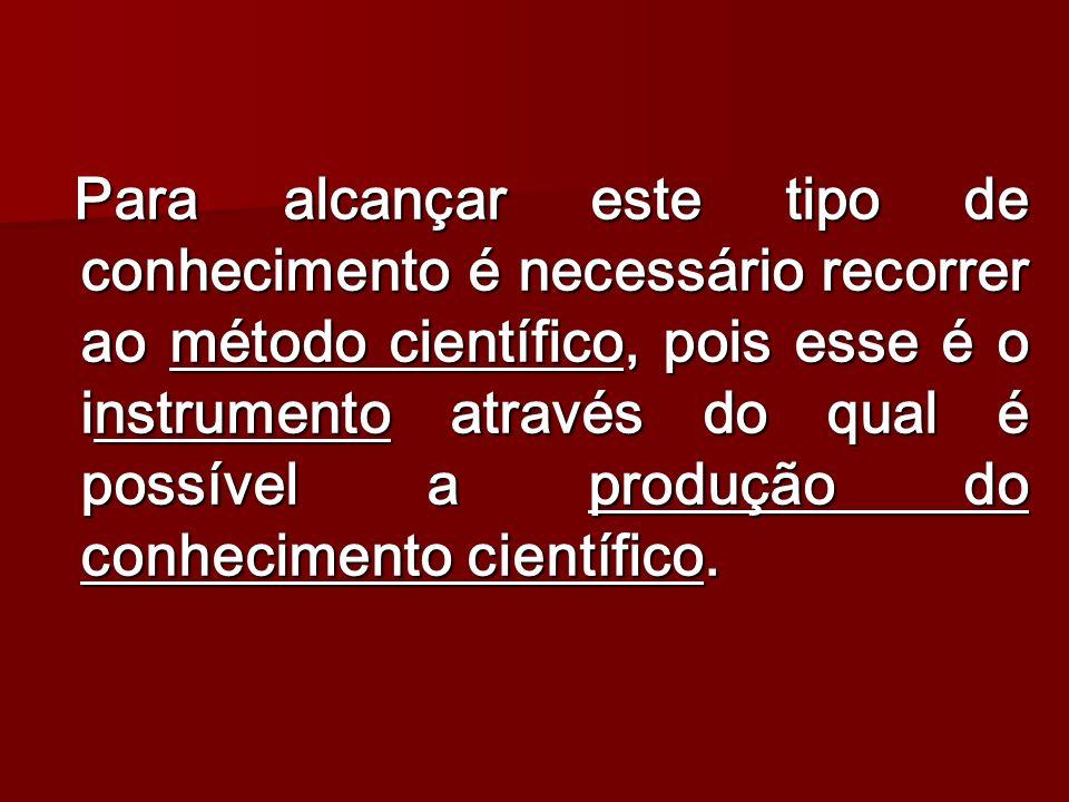 Para alcançar este tipo de conhecimento é necessário recorrer ao método científico, pois esse é o instrumento através do qual é possível a produção do conhecimento científico.
