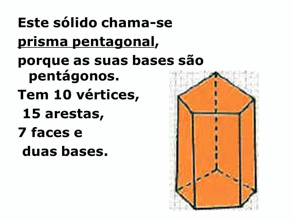 Este sólido chama-se prisma pentagonal, porque as suas bases são pentágonos. Tem 10 vértices, 15 arestas,