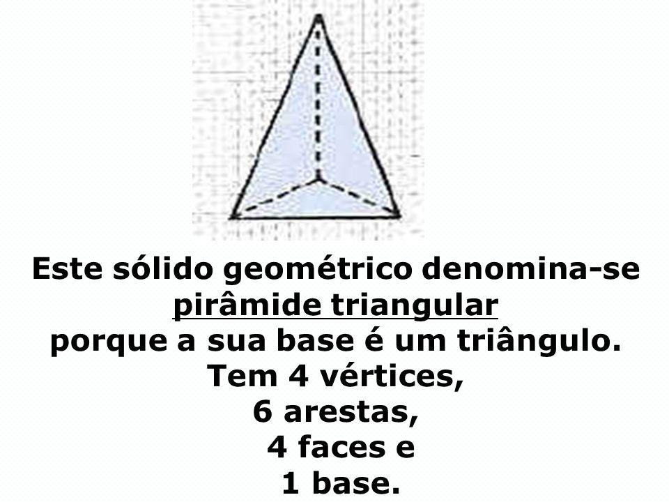 Este sólido geométrico denomina-se pirâmide triangular porque a sua base é um triângulo.