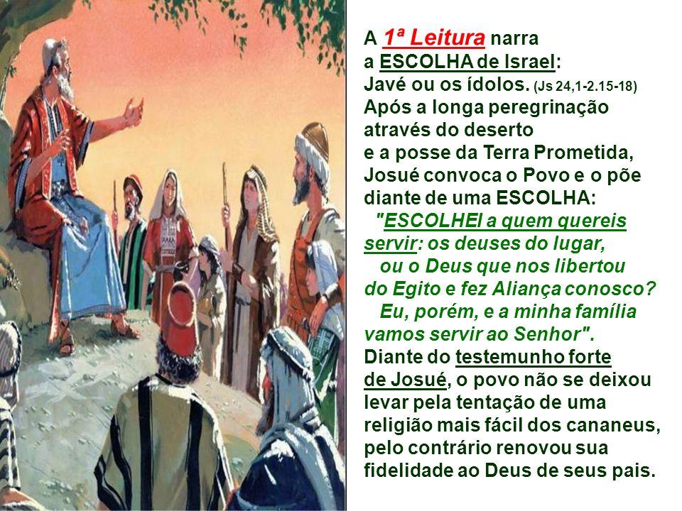 A 1ª Leitura narra a ESCOLHA de Israel: Javé ou os ídolos. (Js 24,1-2.15-18) Após a longa peregrinação.