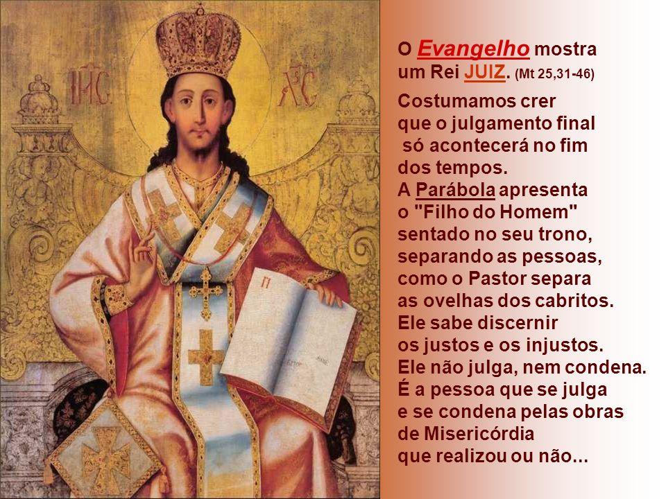 O Evangelho mostra um Rei JUIZ. (Mt 25,31-46) Costumamos crer. que o julgamento final. só acontecerá no fim.