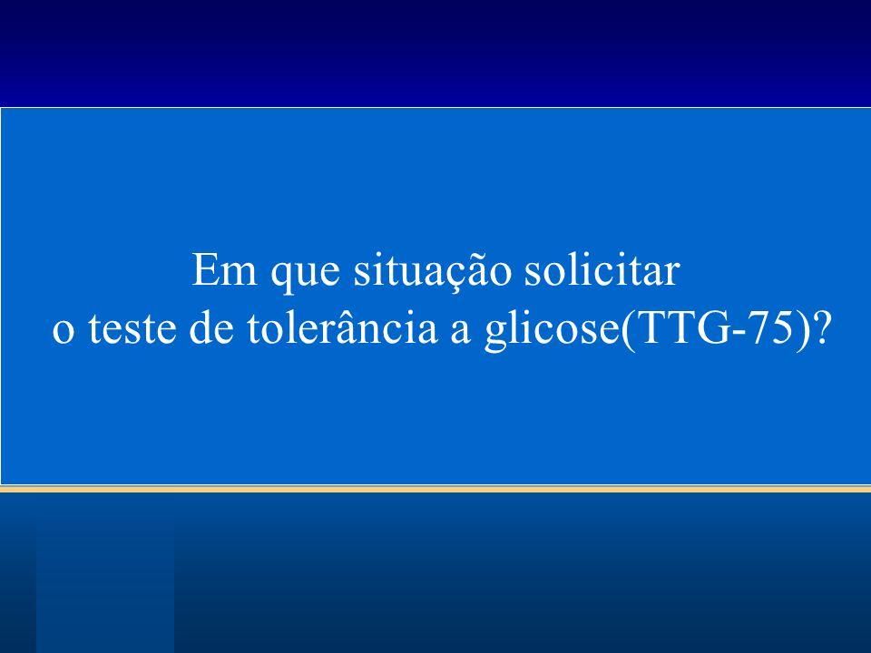 Em que situação solicitar o teste de tolerância a glicose(TTG-75)