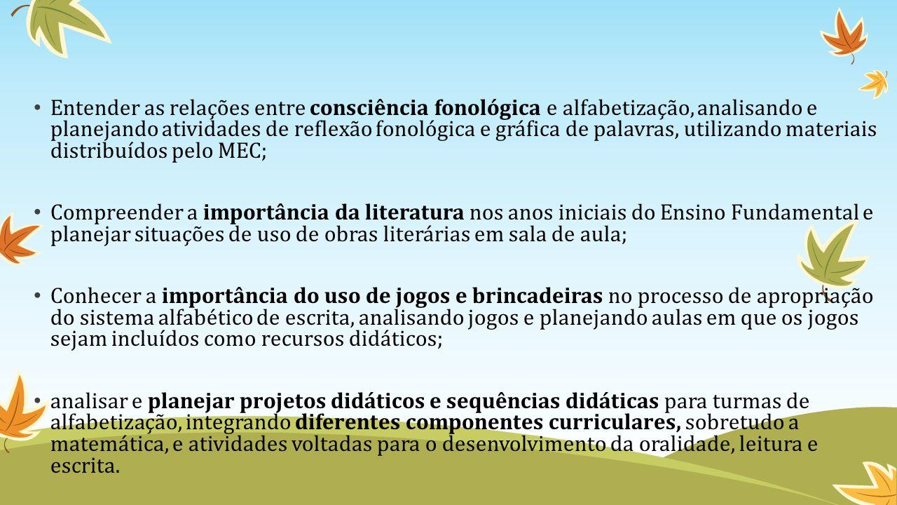 Entender as relações entre consciência fonológica e alfabetização, analisando e planejando atividades de reflexão fonológica e gráfica de palavras, utilizando materiais distribuídos pelo MEC;