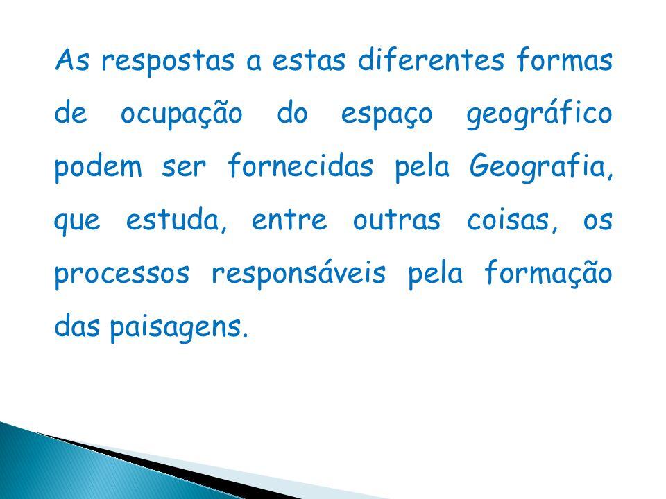 As respostas a estas diferentes formas de ocupação do espaço geográfico podem ser fornecidas pela Geografia, que estuda, entre outras coisas, os processos responsáveis pela formação das paisagens.