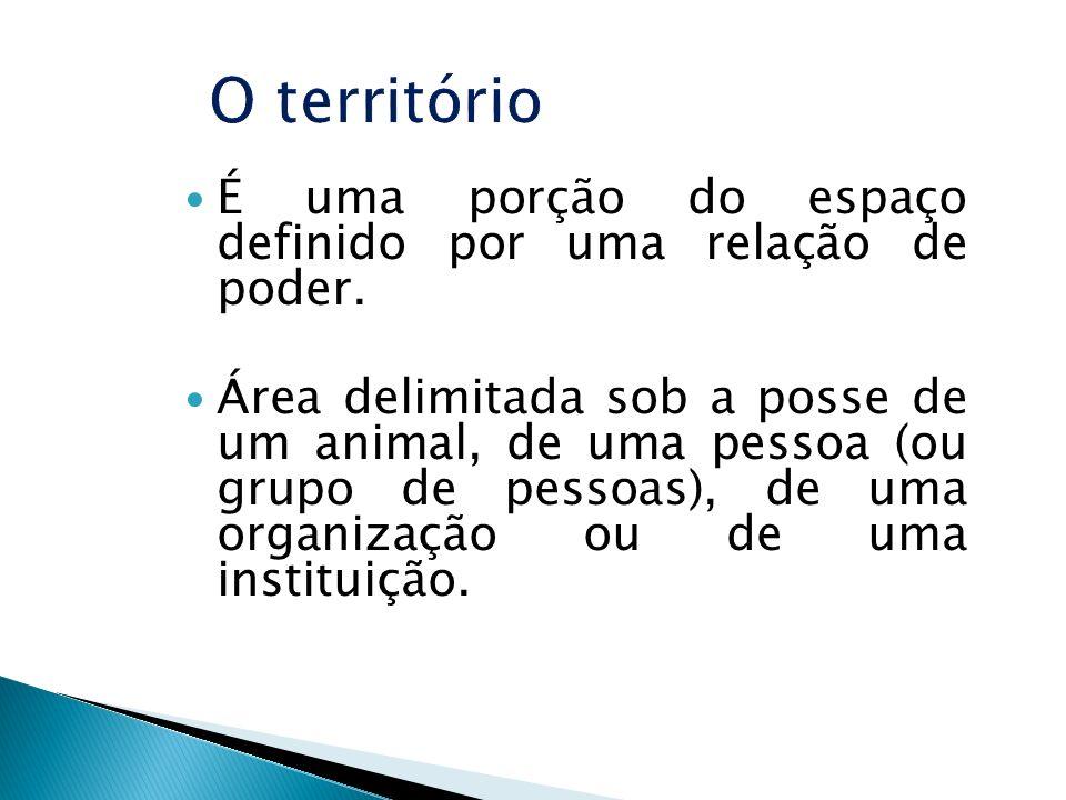 O território É uma porção do espaço definido por uma relação de poder.