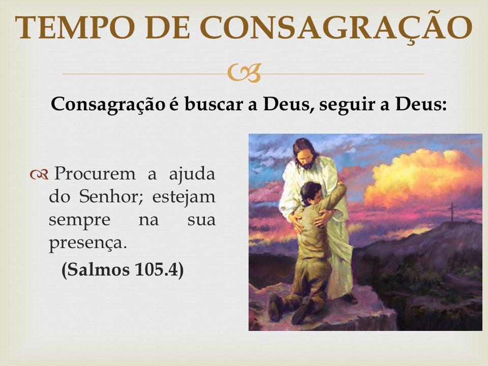 Consagração é buscar a Deus, seguir a Deus: