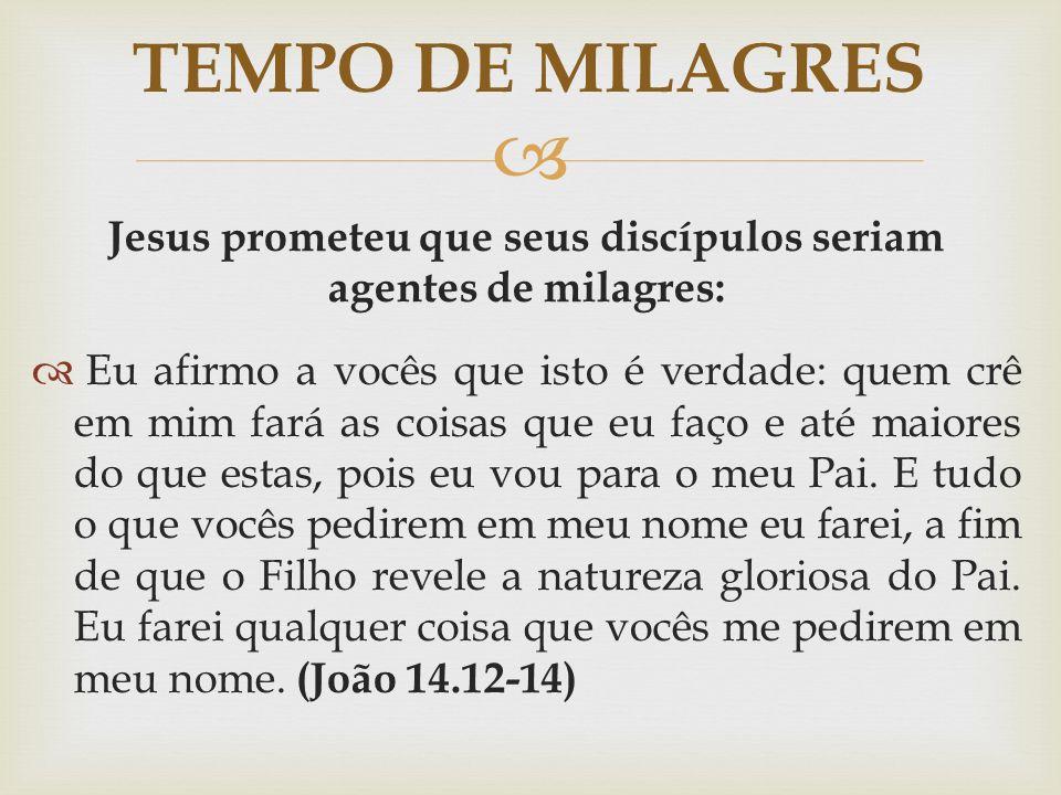Jesus prometeu que seus discípulos seriam agentes de milagres: