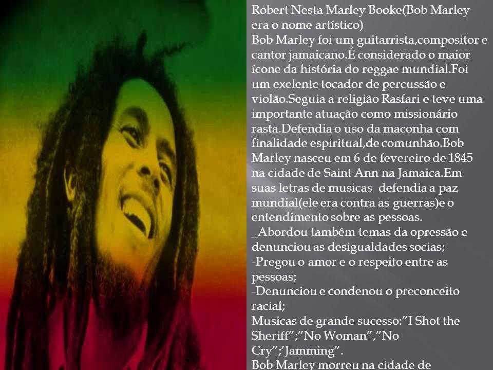Robert Nesta Marley Booke(Bob Marley era o nome artístico)