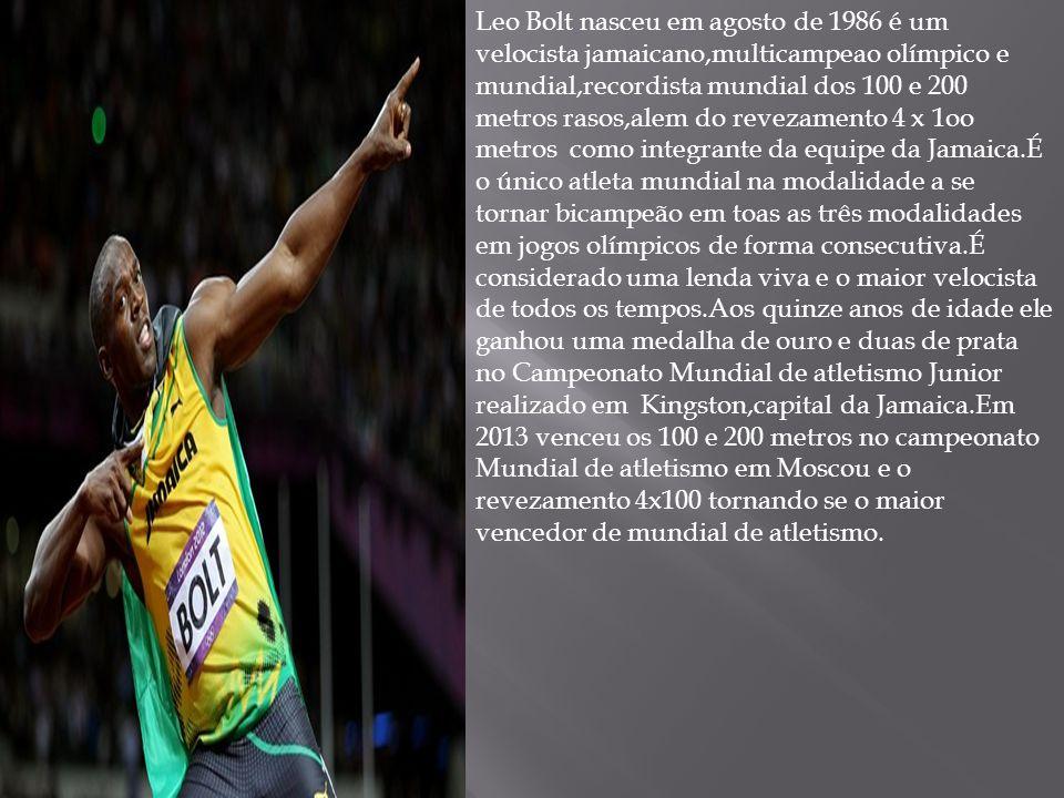 Leo Bolt nasceu em agosto de 1986 é um velocista jamaicano,multicampeao olímpico e mundial,recordista mundial dos 100 e 200 metros rasos,alem do revezamento 4 x 1oo metros como integrante da equipe da Jamaica.É o único atleta mundial na modalidade a se tornar bicampeão em toas as três modalidades em jogos olímpicos de forma consecutiva.É considerado uma lenda viva e o maior velocista de todos os tempos.Aos quinze anos de idade ele ganhou uma medalha de ouro e duas de prata no Campeonato Mundial de atletismo Junior realizado em Kingston,capital da Jamaica.Em 2013 venceu os 100 e 200 metros no campeonato Mundial de atletismo em Moscou e o revezamento 4x100 tornando se o maior vencedor de mundial de atletismo.