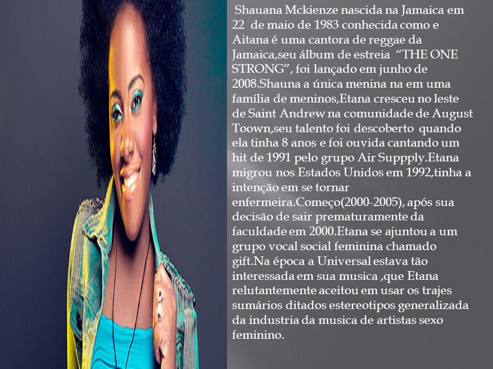 Shauana Mckienze nascida na Jamaica em 22 de maio de 1983 conhecida como e Aitana é uma cantora de reggae da Jamaica,seu álbum de estreia THE ONE STRONG , foi lançado em junho de 2008.Shauna a única menina na em uma família de meninos,Etana cresceu no leste de Saint Andrew na comunidade de August Toown,seu talento foi descoberto quando ela tinha 8 anos e foi ouvida cantando um hit de 1991 pelo grupo Air Suppply.Etana migrou nos Estados Unidos em 1992,tinha a intenção em se tornar enfermeira.Começo(2000-2005), após sua decisão de sair prematuramente da faculdade em 2000.Etana se ajuntou a um grupo vocal social feminina chamado gift.Na época a Universal estava tão interessada em sua musica ,que Etana relutantemente aceitou em usar os trajes sumários ditados estereotipos generalizada da industria da musica de artistas sexo feminino.