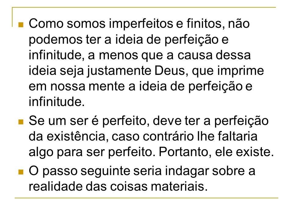 Como somos imperfeitos e finitos, não podemos ter a ideia de perfeição e infinitude, a menos que a causa dessa ideia seja justamente Deus, que imprime em nossa mente a ideia de perfeição e infinitude.