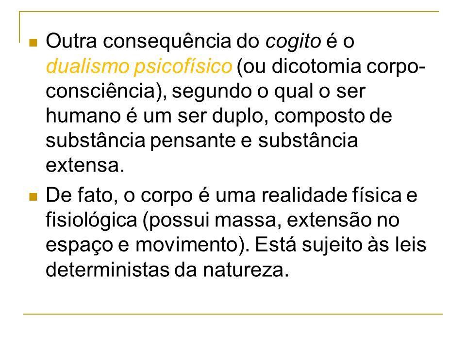 Outra consequência do cogito é o dualismo psicofísico (ou dicotomia corpo-consciência), segundo o qual o ser humano é um ser duplo, composto de substância pensante e substância extensa.